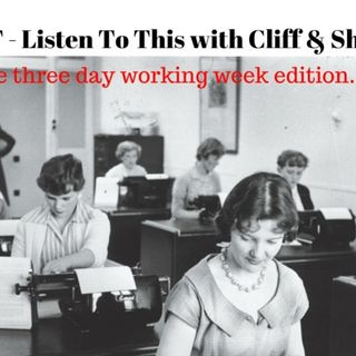 54: #LTT - Listen To This with Cliff & Sharon Ep. 43 - Here's to a  three day working week...