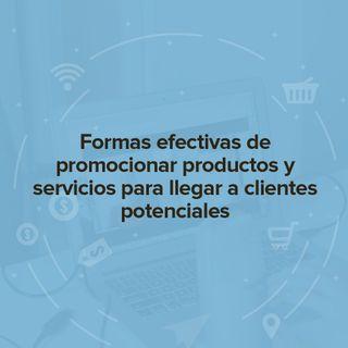 Formas efectivas de promocionar productos y servicios para llegar a clientes potenciales