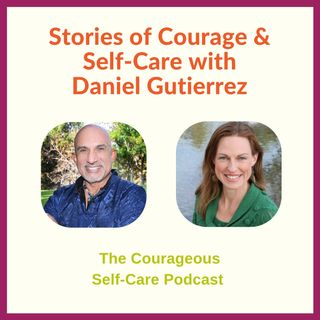 Stories of Courage & Self-Care with Daniel Gutierrez