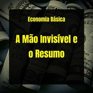 Economia Básica - A Mão Invisível e o Resumo - 16