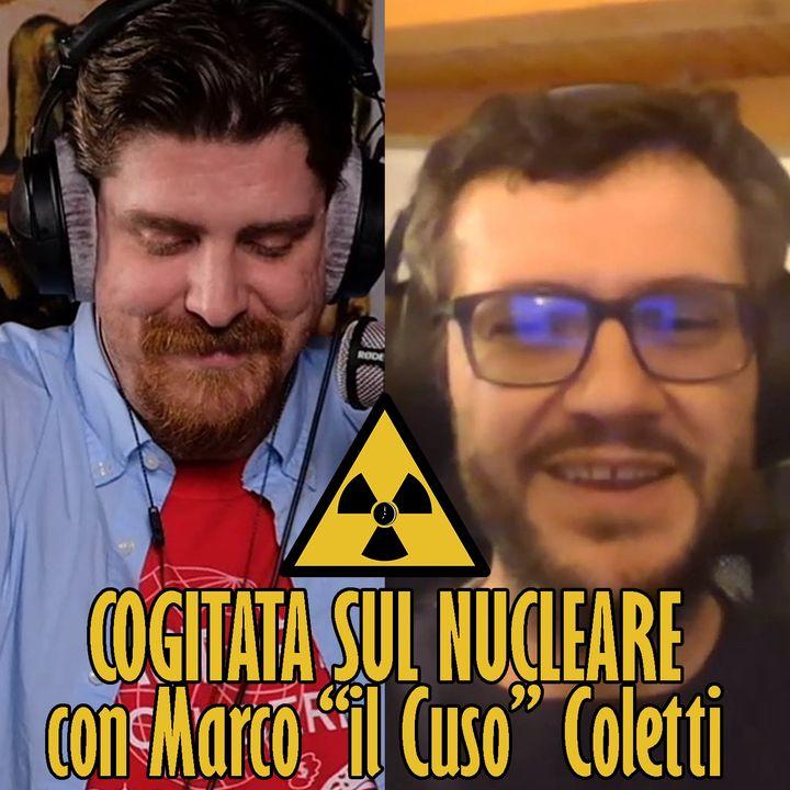 """Cogitata sul NUCLEARE con Marco """"il Cuso"""" Coletti, fisico"""