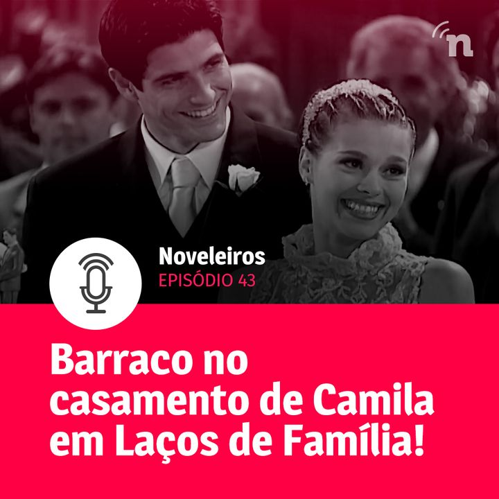 #43 - Tudo sobre o casamento de Camila em Laços de Família