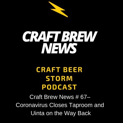 Craft Brew News # 67 – Coronavirus Closes Taproom and Uinta on the Way Back