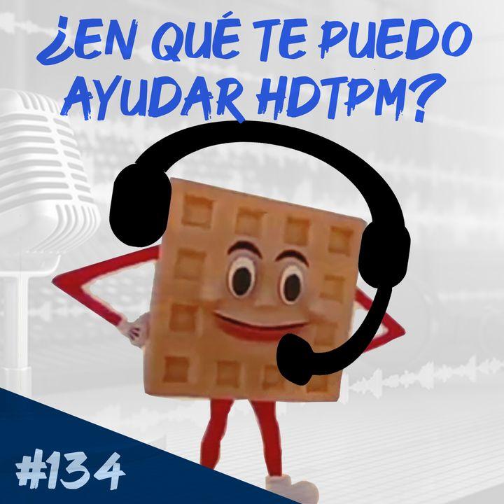 Episodio 134 - ¿En Qué Te Puedo Ayudar HDTPM?