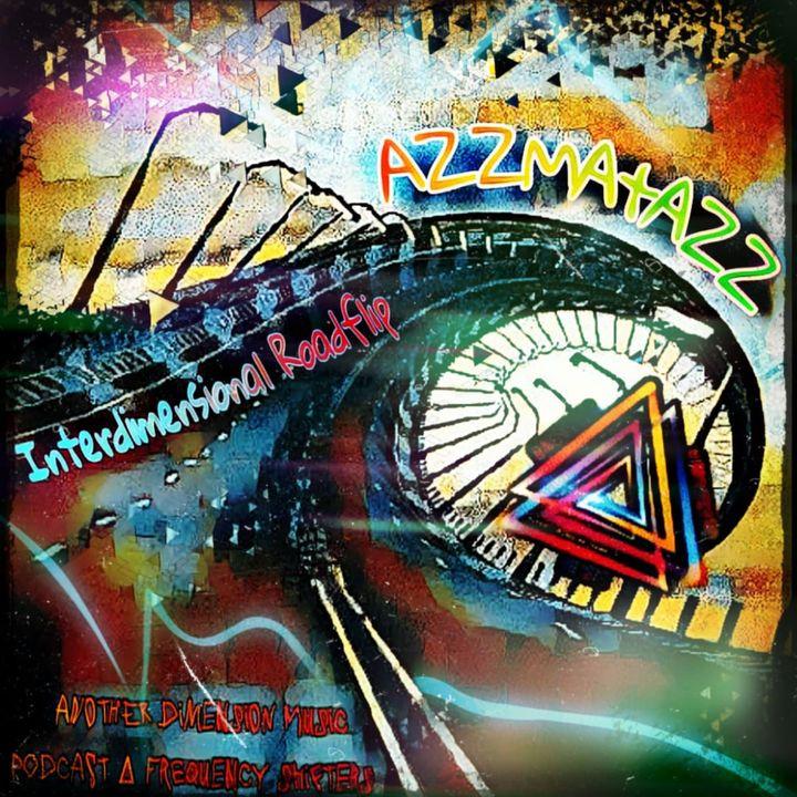 AZZMATAZZ   Interdimensional Roadflip   ANOTHER DIMENSION MUSIC   Podcast #17