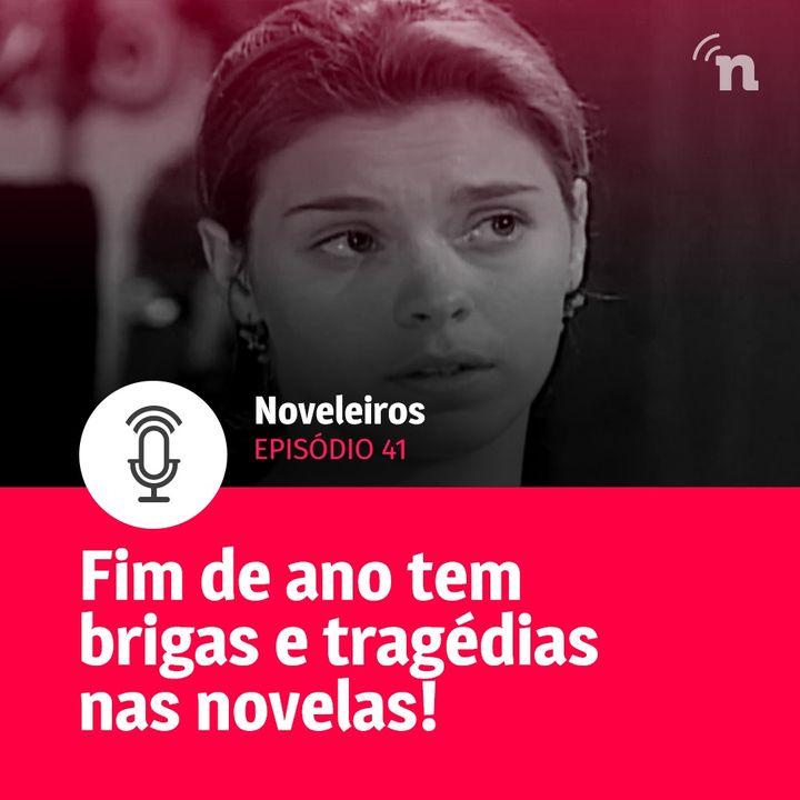 #41 - Fim de ano tem tragédias e Casos de Família nas novelas!