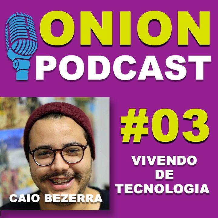 Onion Podcast - Vivendo de Tecnologia - Podcast com Caio Bezerra- #03