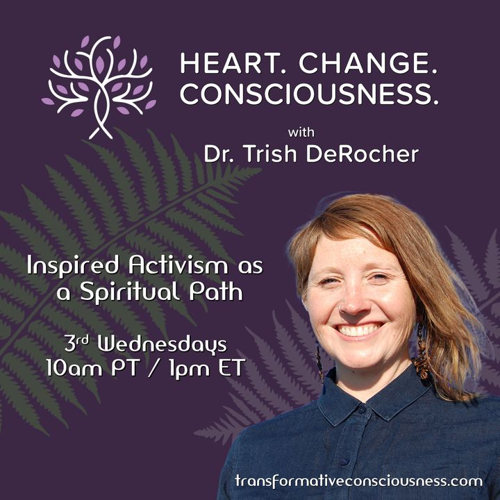Heart. Change. Consciousness. with Dr. Trish DeRocher Inspired Activism as a Spiritual Path