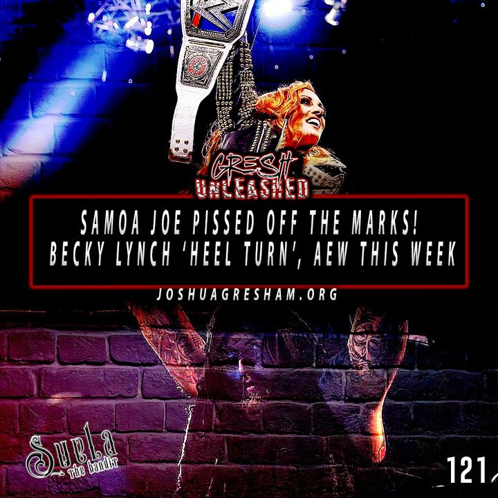 Samoa Joe has pissed off the marks! 'Heel' Becky Lynch doesn't feel any different, yet; AEW This Week!   121