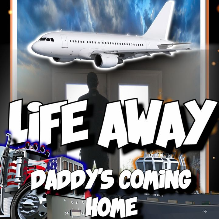 Life Away (Daddy's Coming Home) Podcast