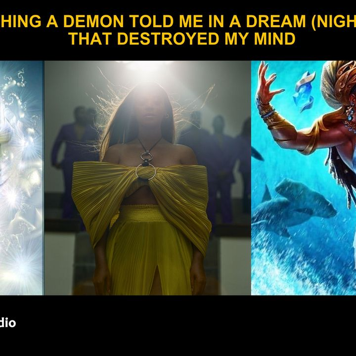 SOMETHING A DEMON TOLD ME IN A DREAM (NIGHTMARE) THAT DESTROYED MY MIND