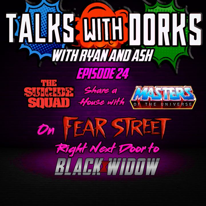 TALKS WITH DORKS EP.24 ( tHE SUICIDE SQUAD SHARE A HOUSE WITH THE MASTERS OF THE UNIVERSE ON FEAR STREET RIGHT NEXT TO BLACK WIDOW)