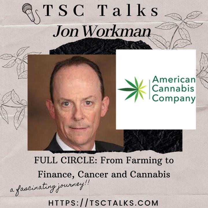 TSC Talks! Full Circle; Farming to Finance~Cancer & Cannabis w/Jon Workman, VP Industrial Hemp Business Dev. at American Cannabis Co.