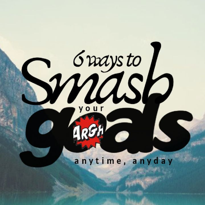 """""""Six Ways To Smash Your Goals Anytime """""""