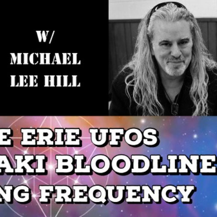 Lake Erie UFOs, Anunnaki Bloodline & Healing Frequency with Michael Lee Hill