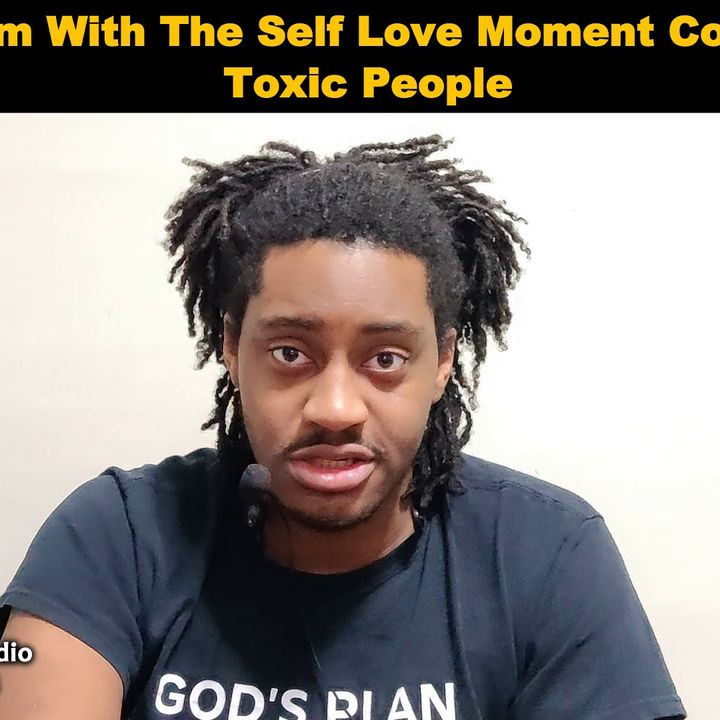 My Problem With The Self Love Moment Coming From Toxic People