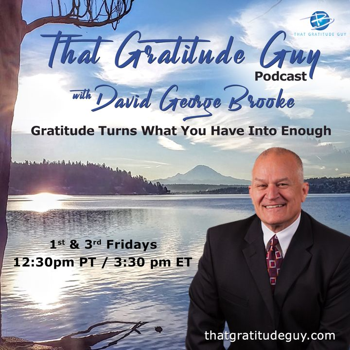 That Gratitude Guy Podcast with David George Brooke: Gratitude Turns What You Have Into Enough