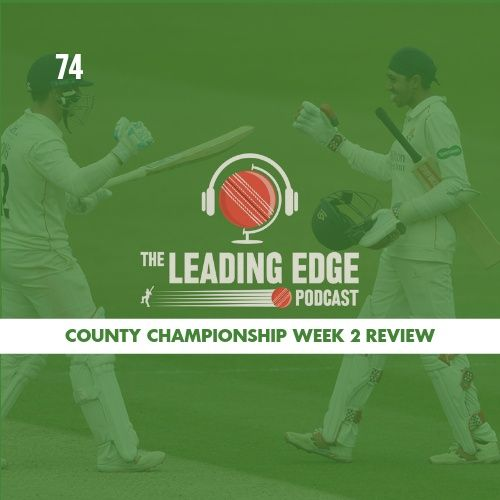 County Championship Week 2 Review | Leading Edge Cricket Podcast Ep74