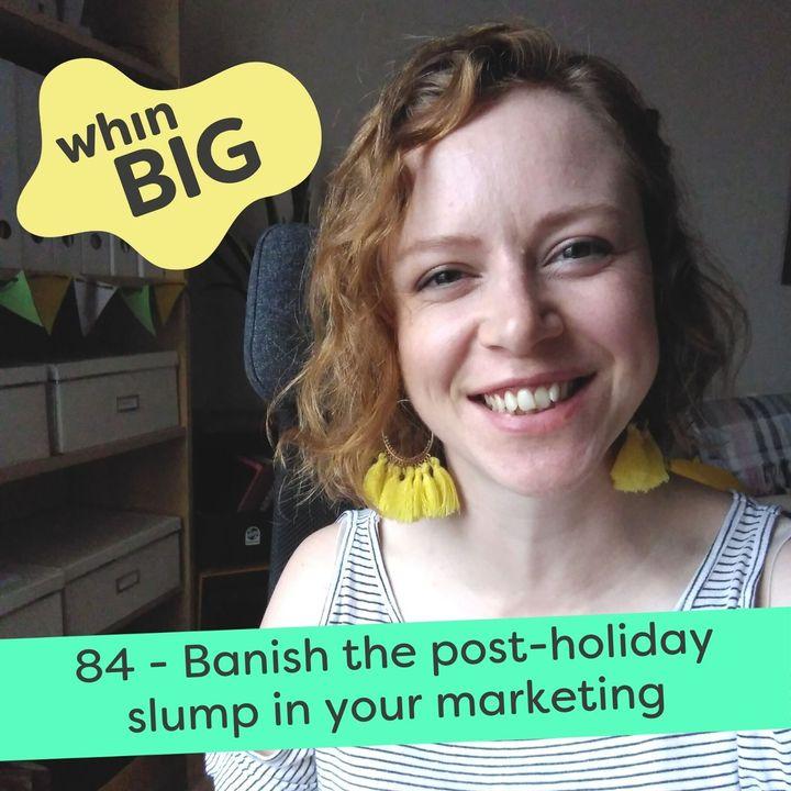 84 - Banish the post-holiday slump in your marketing