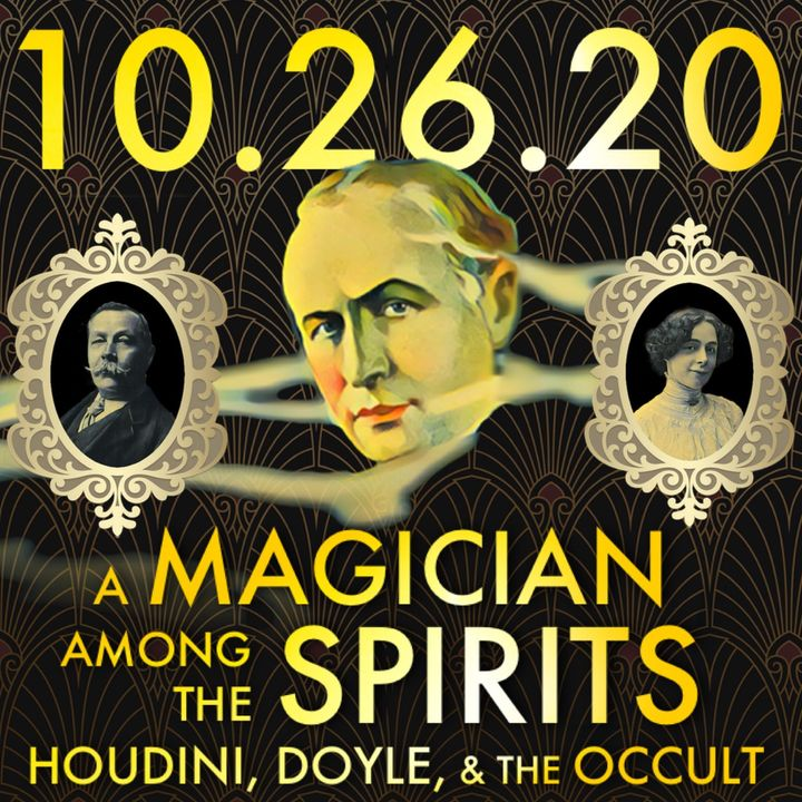 A Magician Among the Spirits: Houdini, Doyle, and the Occult | MHP 10.26.20.