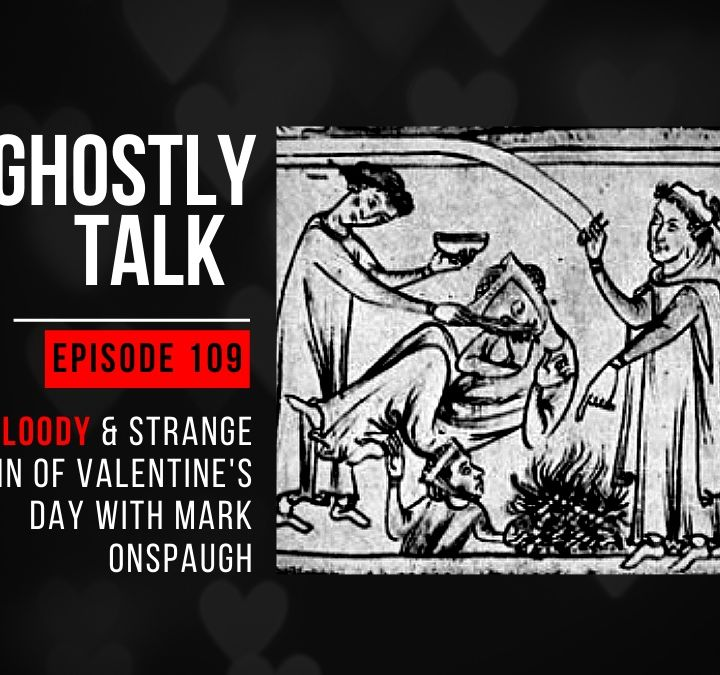 GHOSTLY TALK EP 109 – THE BLOODY & STRANGE ORIGIN OF VALENTINE'S DAY WITH MARK ONSPAUGH
