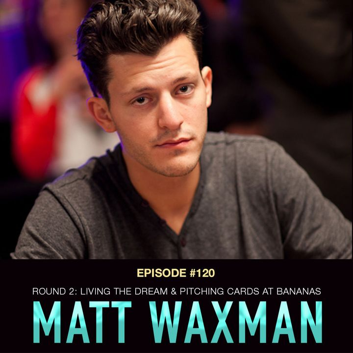 #120 Matt Waxman Rnd 2: Living the Poker Dream While Pitching Cards at Bananas
