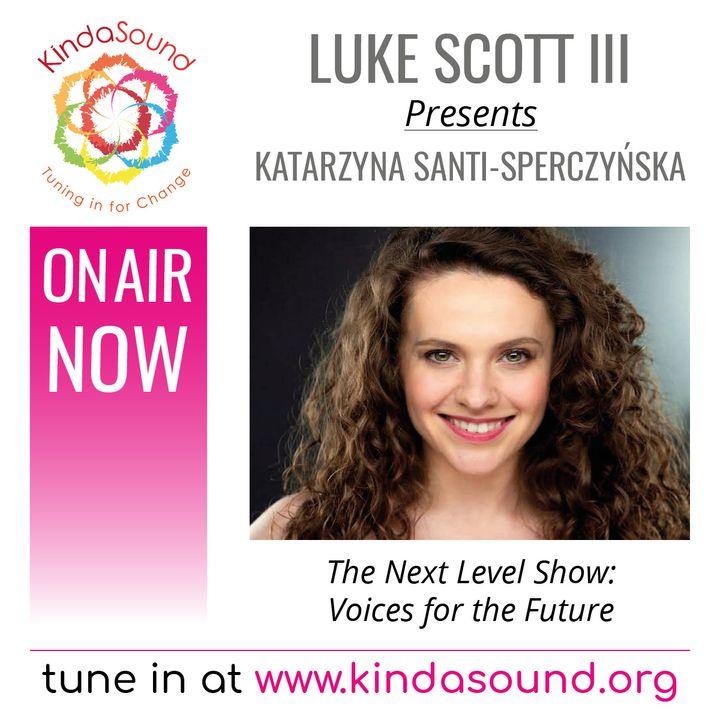 Katarzyna Santi-Sperczyńska: Voices For The Future (The Next Level Show with Luke Scott III)
