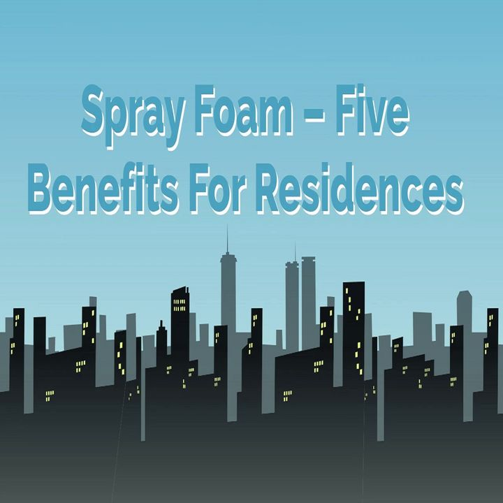 Spray Foam – Five Benefits For Residences