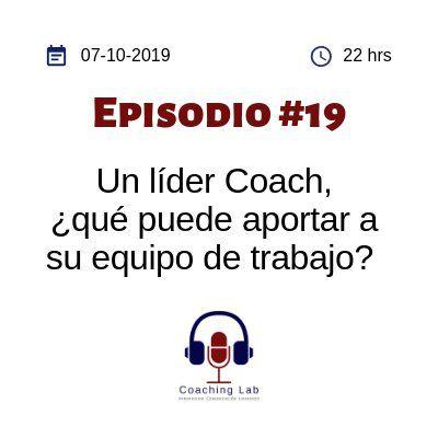 """Episodio #019 """"Un líder Coach, ¿qué puede aportar a su equipo de trabajo?"""""""