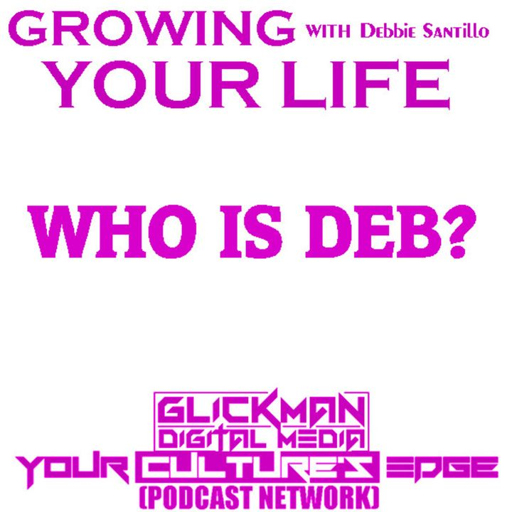 GROWING YOUR LIFE  #1 WHO IS DEB?