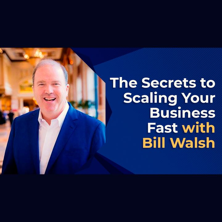 The Secrets to Scaling Your Business Fast with Bill Walsh
