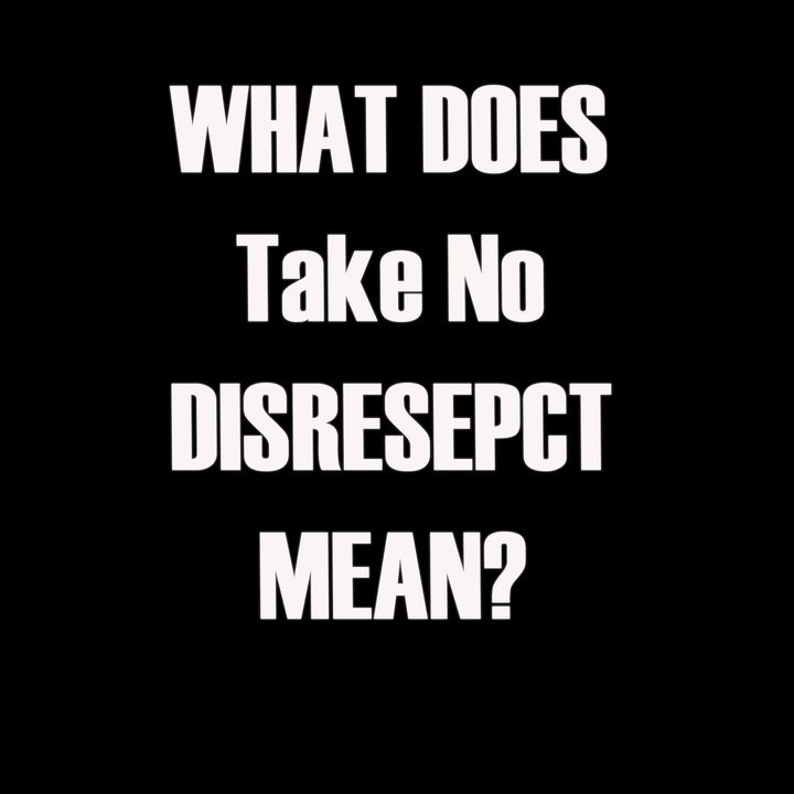 What Does Take No Disrespect Mean