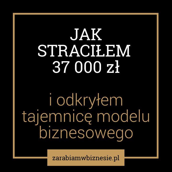 Jak straciłem 37 000 zł i odkryłem tajemnicę modelu biznesowego - odc. 2.
