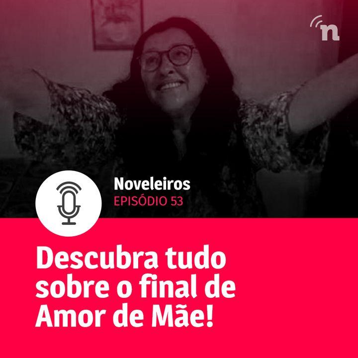 #53 - Episódio especial: Tudo sobre o final de Amor de Mãe!