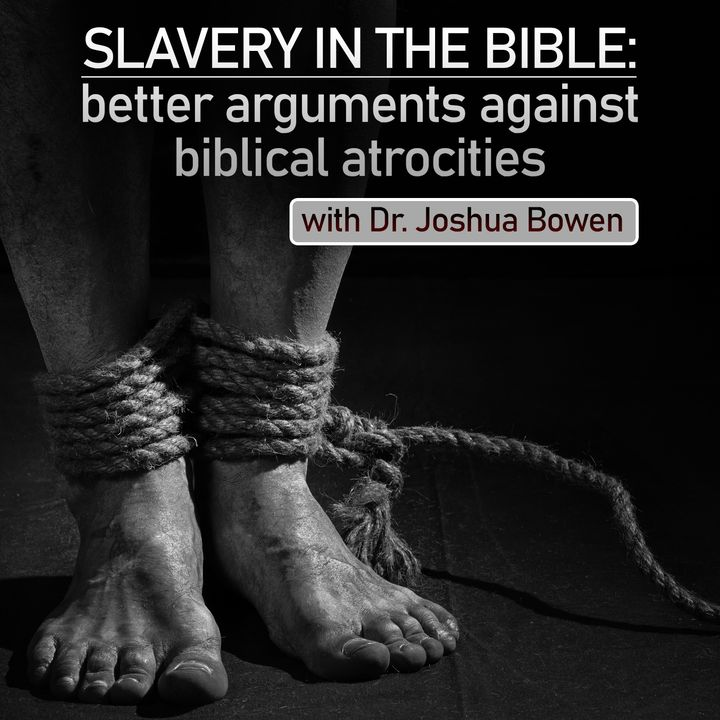 Slavery in the Bible: Better Arguments against Biblical Atrocities (with Dr. Joshua Bowen)