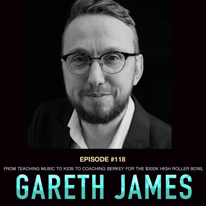 #118 Gareth James: From Teaching Music to Kids to Coaching Berkey for the $300k High Roller Bowl
