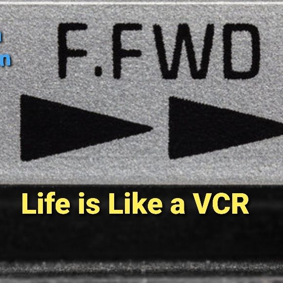 """Life is Like a VCR """"Fast Forward"""""""