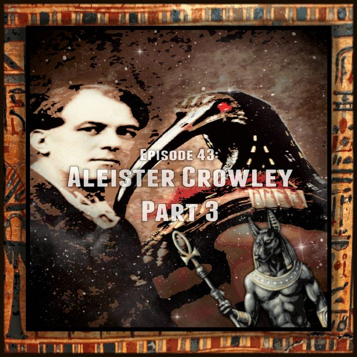 Episode 43: Aleister Crowley Part 3