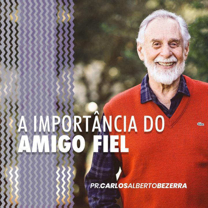 A IMPORTÂNCIA DO AMIGO FIEL // pr. Carlos Alberto Bezerra