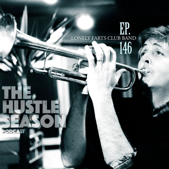 The Hustle Season: Ep. 146 Lonely Farts Club Band