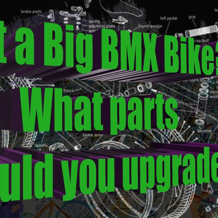 Got a Big BMX? What parts should you upgrade?