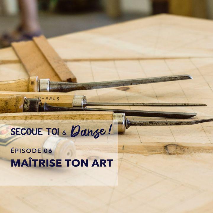 Episode 06 - Maîtrise ton art