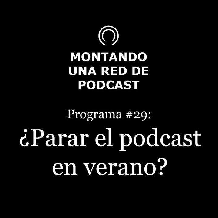 ¿Se paran los podcast en verano? | Montando una Red de Podcast #29