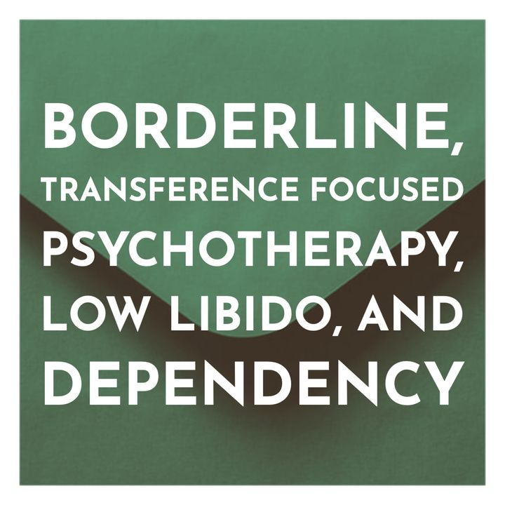 Borderline, Transference Focused Psychotherapy, Low Libido, and Dependency