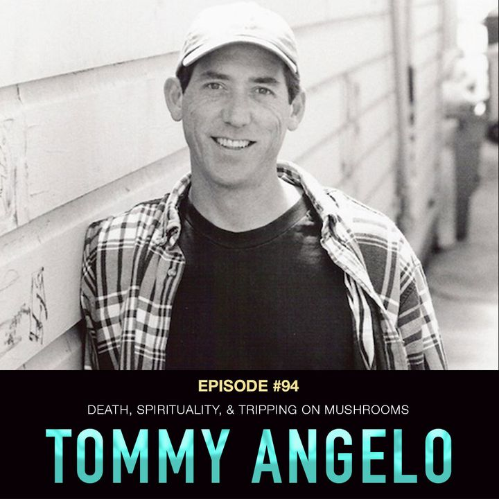#94 Tommy Angelo: Death, Spirituality, & Tripping on Mushrooms