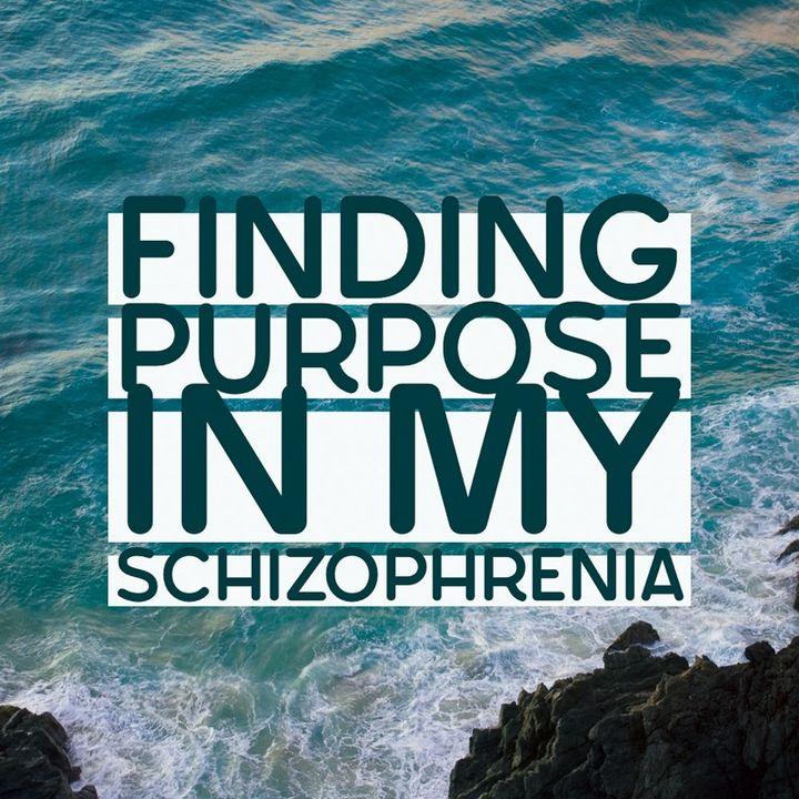 Finding Purpose In My Schizophrenia