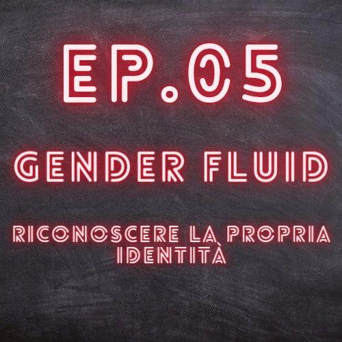 EP.05 - Gender fluid, riconoscere la propria identità