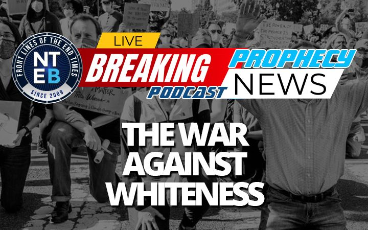 NTEB PROPHECY NEWS PODCAST: The Radical Left Is Waging A Cultural Race War Against Whites While Pretending To Be Working To End Racism