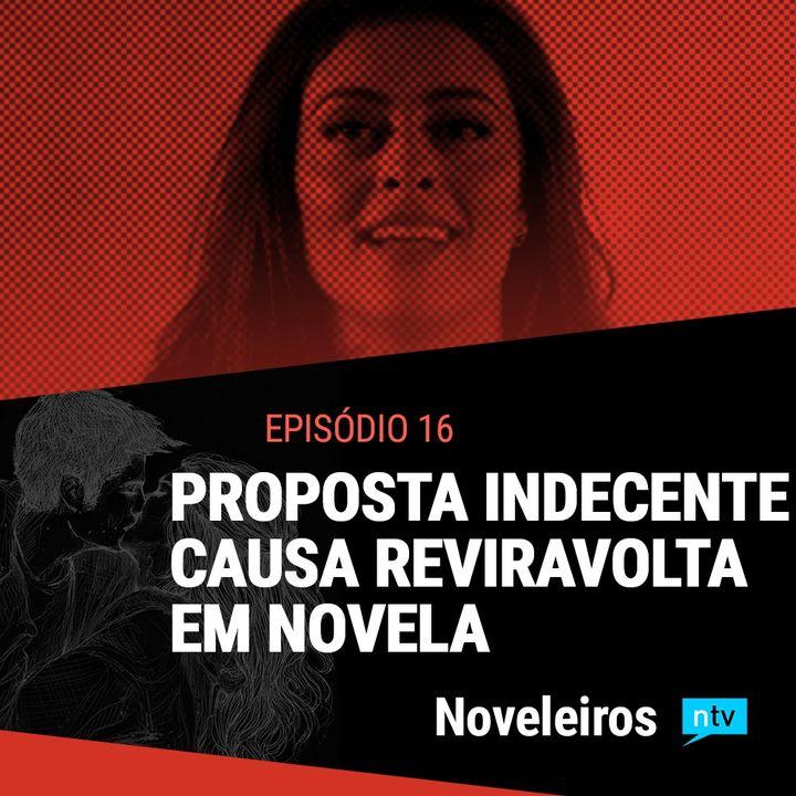 #16: Reviravoltas nas novelas com proposta indecente e assassina em risco!