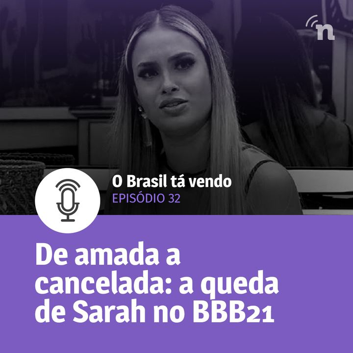#32 - De amada a cancelada: a queda de Sarah no BBB21